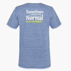 Sometimes I pretend to be NORMAL But it's so BORING! T-Shirts