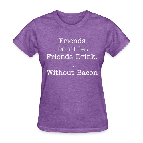 Don't drink without bacon - Womens - Women's T-Shirt