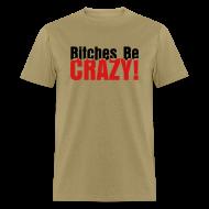 T-Shirts ~ Men's T-Shirt ~ Bitches Be Crazy - Men's T