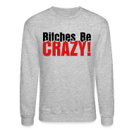 Long Sleeve Shirts ~ Crewneck Sweatshirt ~ Bitches Be Crazy - Men's Sweatshirt