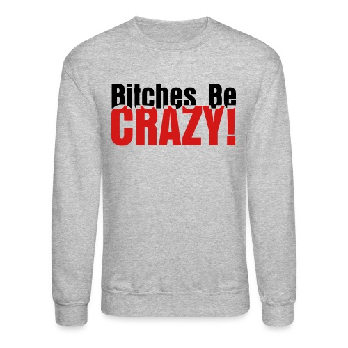 Bitches Be Crazy - Men's Sweatshirt - Crewneck Sweatshirt