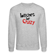 Long Sleeve Shirts ~ Crewneck Sweatshirt ~ Bitches Be Crazy - Men's Sweatshirt