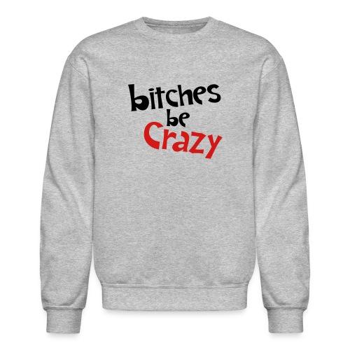 Bitches Be Crazy - Men's Sweatshirt - Crewneck Sweatshirt