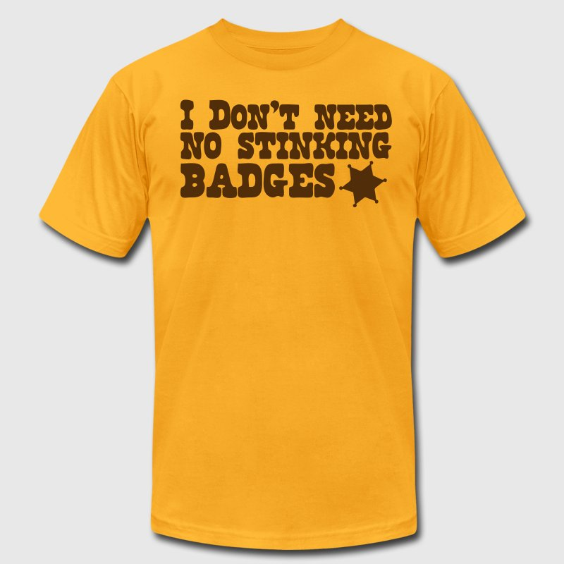 I don't need no STINKING BADGES sheriff T-Shirts - Men's T-Shirt by American Apparel
