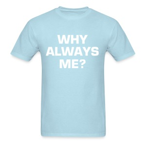WHY ALWAYS ME? - Men's T-Shirt