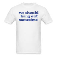 T-Shirts ~ Men's T-Shirt ~ We Should Hang Out Sometime