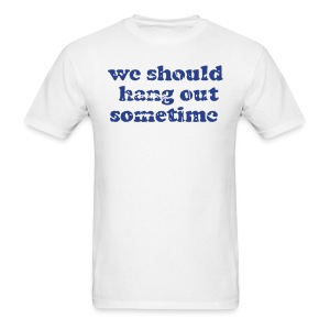 We Should Hang Out Sometime  - Men's T-Shirt