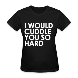 General - I Would Cuddle You So Hard (White) - Women's T-Shirt