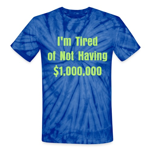 I'm Tired of Not Having $1,000,000 T-Shirt. Help Out. - Unisex Tie Dye T-Shirt