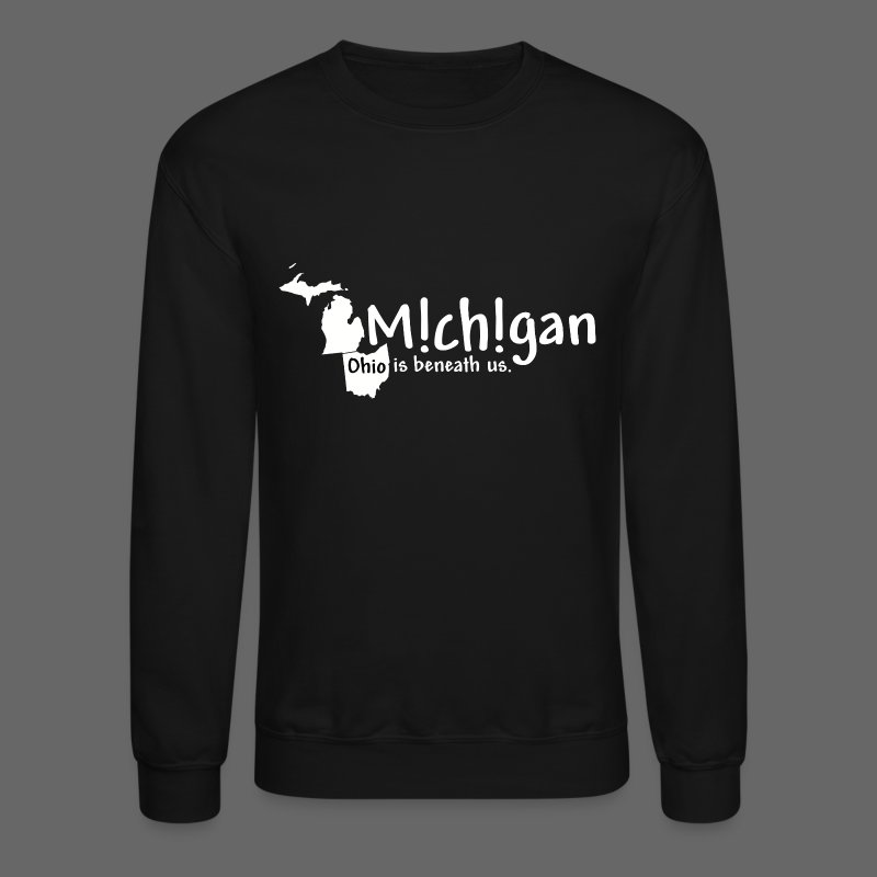 Michigan: Ohio is beneath us. - Crewneck Sweatshirt