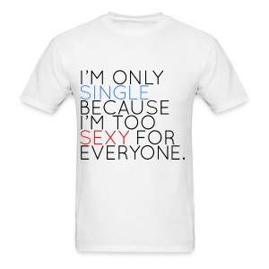 I'm Only Single Because I'm Too Sexy... - Men's T-Shirt