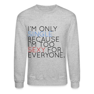 I'm Only Single Because I'm Too Sexy... - Crewneck Sweatshirt