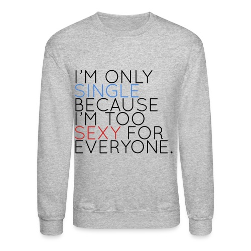 I'm Only Single Because I'm Too Sexy... - Crewneck Sweatshirt