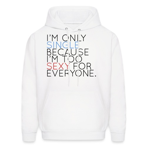 I'm Only Single Because I'm Too Sexy... - Men's Hoodie