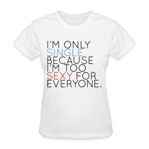 I'm Only Single Because I'm Too Sexy... - Women's T-Shirt