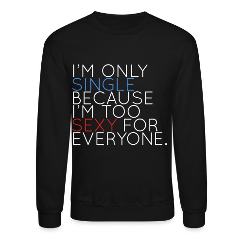 I'm Only Single Because I'm Too Sexy (White) - Crewneck Sweatshirt