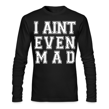 I Aint Even Mad Long Sleeve Shirts - stayflyclothing.com