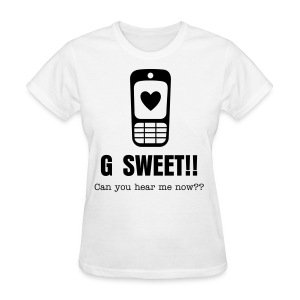 G Sweet Can You Hear Me Now? - Women's T-Shirt