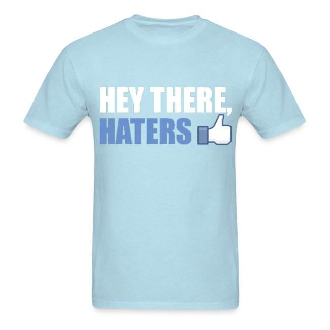 https://image.spreadshirtmedia.com/image-server/v1/products/19403789/views/1,width=650,height=650,appearanceId=63,version=1527147233/look-at-those-haters-and-tell-them-hey-there-haters-facebook-likethumbs-up-hey-there-haters-cool-party-fun-design-t-shirt-t-shirt-tshirt-party-t-shirts-cool-t-shirts-heart-t-shirts-fun-t-shirts-funny-t-shirts-love-t-shirts-humor-t-shirts-sport-t-shirts-music-t-shirts-design-t-shirts-party-t-shirts-party-hoodies-party-kids-shirts-party-caps-party-bags-party-polo-shirts-party-apron-party-underwear-party-tanks-party-buttons-funny-t-shirts-cool-t-shirts-birthday-t-shirts-custom-t-shirts-nerdy-t-shirts.jpg