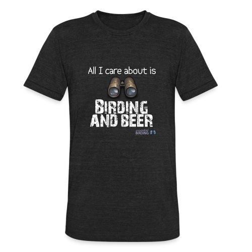 All I Care About is Birding and Beer - Unisex Tri-Blend T-Shirt
