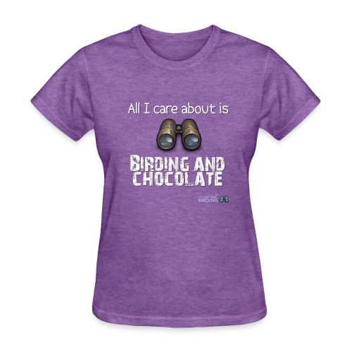 All I Care About is Birding & Chocolate - Women's T-Shirt