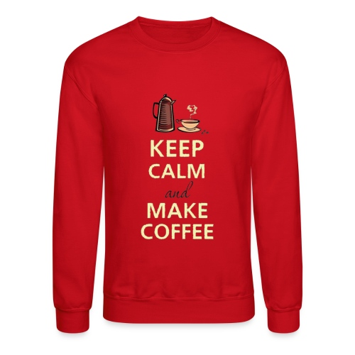 Keep Calm and Make Coffee - Crewneck Sweatshirt