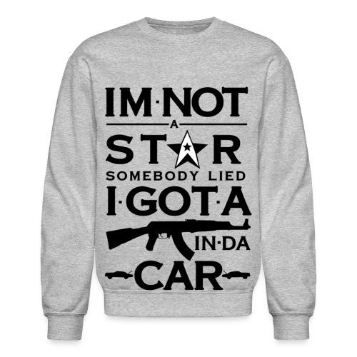 Im not a star somebody lied I got an AK in da car  - Crewneck Sweatshirt