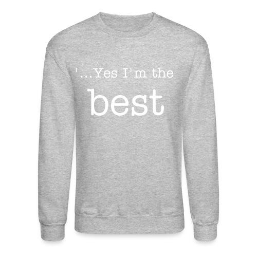 Yes Im the best  - Crewneck Sweatshirt