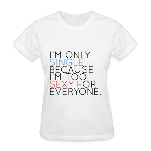 IM ONLY SINGLE BECAUSE IM TOO SEXXY FOR EVERYONE - Women's T-Shirt
