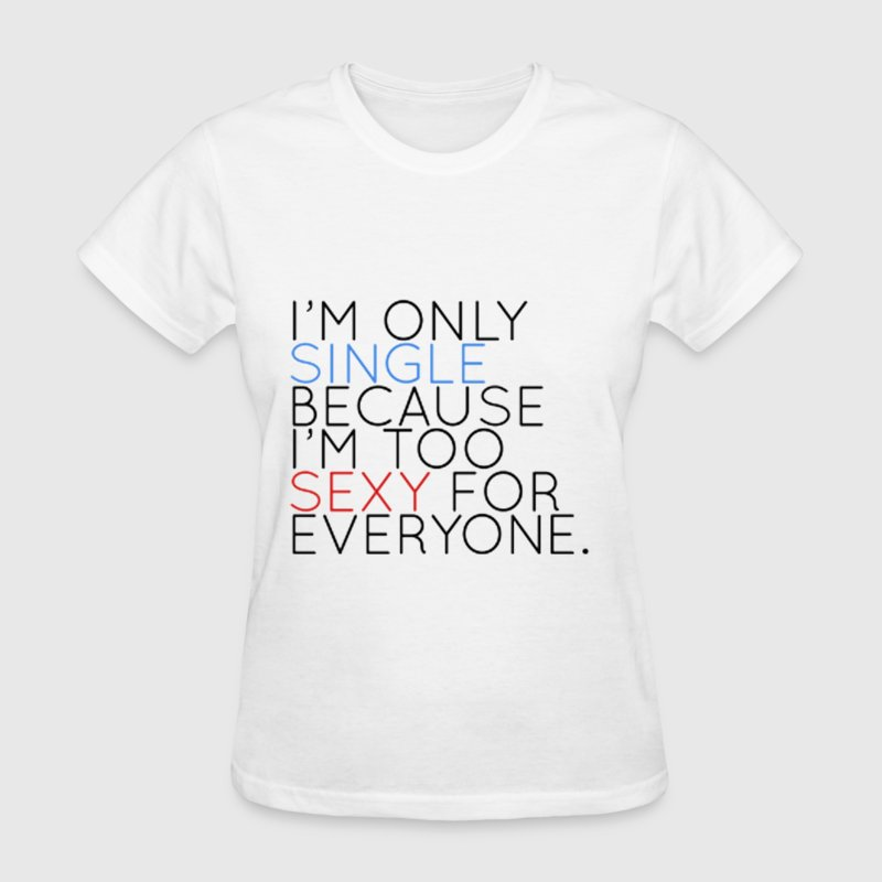 I'm only single because i'm too sexy for everyone. Women's T-Shirts - Women's T-Shirt