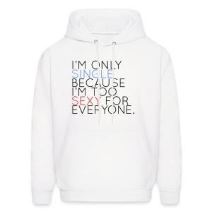 IM ONLY SINGLE BECAUSE IM TOO SEXXY FOR EVERYONE - Men's Hoodie