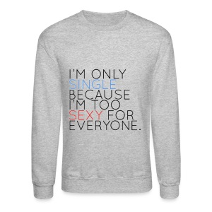 IM ONLY SINGLE BECAUSE IM TOO SEXXY FOR EVERYONE - Crewneck Sweatshirt