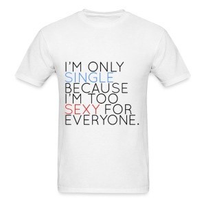 IM ONLY SINGLE BECAUSE IM TOO SEXXY FOR EVERYONE - Men's T-Shirt