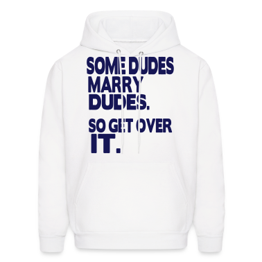 SOME DUDES MARRY DUDES. SO GET OVER IT. Hoodies