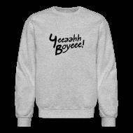 Long Sleeve Shirts ~ Crewneck Sweatshirt ~ Yeeaahh Boyeee!