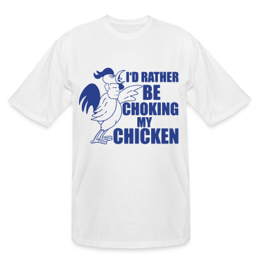 I'd Rather Be Choking My Chicken T-Shirts