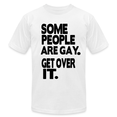 SOME PEOPLE ARE GAY. GET OVER IT. T-Shirts