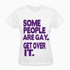 SOME PEOPLE ARE GAY. GET OVER IT. Women's T-Shirts