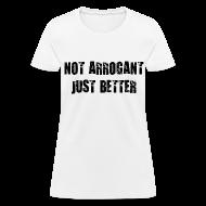 T-Shirts ~ Women's T-Shirt ~ Not arrogant just better