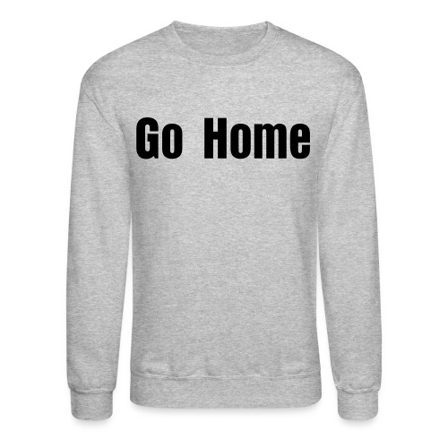 Go Home Men's Tee - Crewneck Sweatshirt