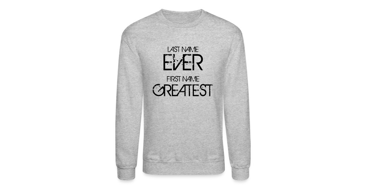 602e6db9e Online Hip Hop Graphic T-Shirts and Hoodies | Last name ever first name  greatest - Crewneck Sweatshirt