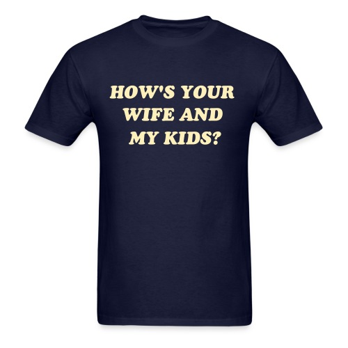 How's your wife and my Kids? - Men's T-Shirt