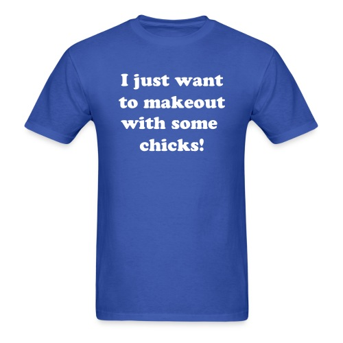 I just want to makeout with some chicks! - Men's T-Shirt