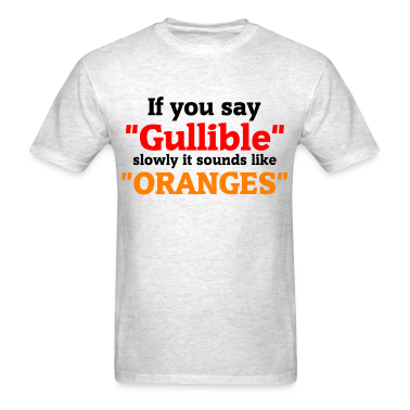 If you say Gullible slowly it sounds like Oranges T-Shirts