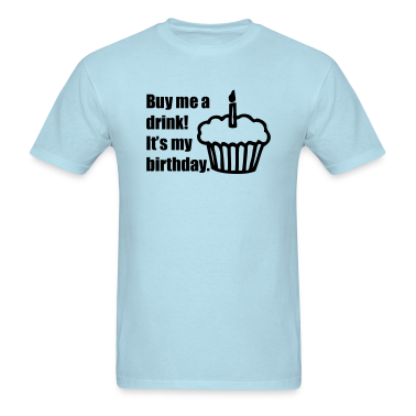 Buy me a drink! It's my birthday. T-Shirts