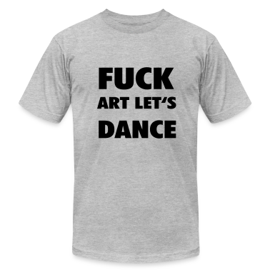 Fuck art lets dance T-Shirts