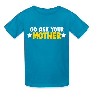 Go ask you mother mum mom with stars Kids' Shirts