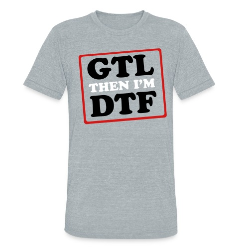 GTL then DTF - Unisex Tri-Blend T-Shirt