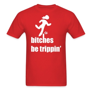 bitches be trippin' shirt - Men's T-Shirt