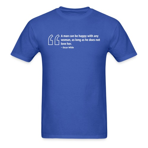 A man can be happy with any woman, as long as he does not love her. ~ Oscar Wilde - Men's T-Shirt